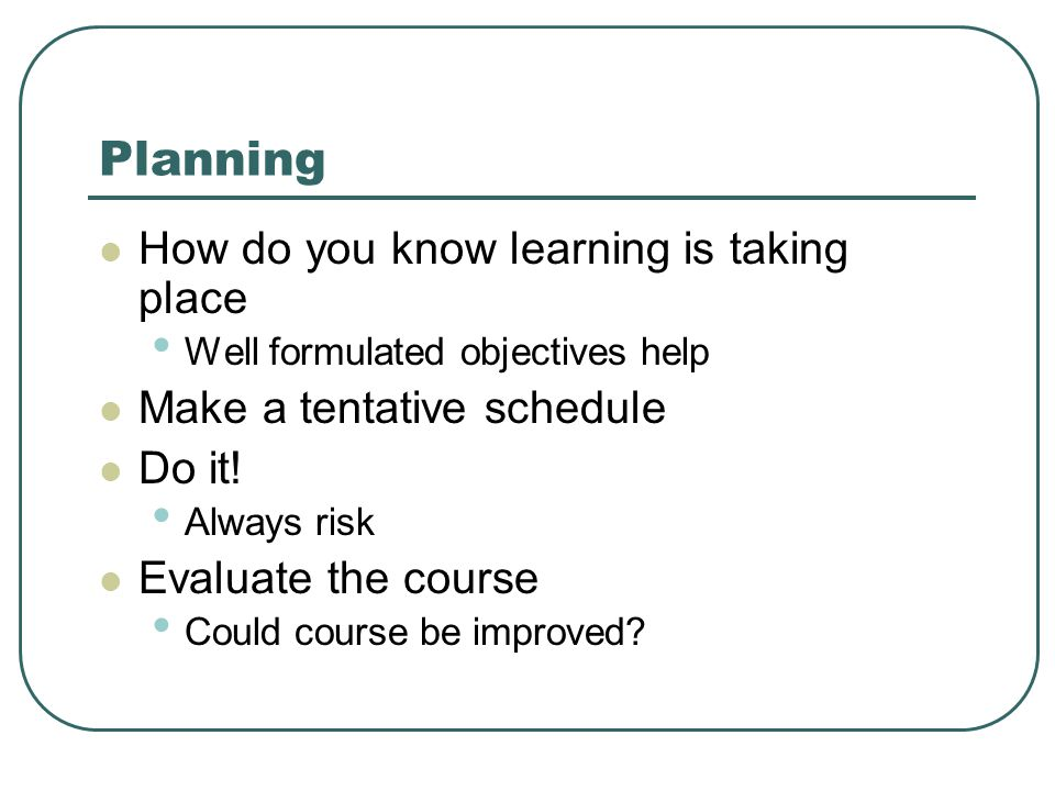 Planning How do you know learning is taking place Well formulated objectives help Make a tentative schedule Do it.