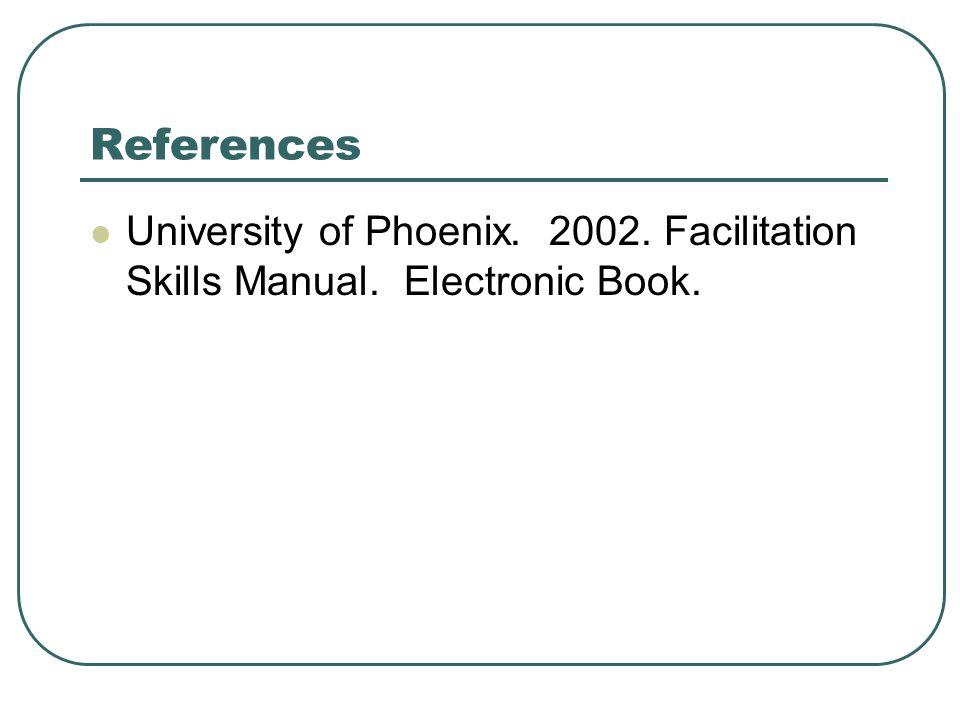 References University of Phoenix. 2002. Facilitation Skills Manual. Electronic Book.
