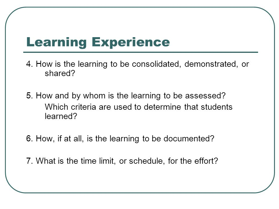Learning Experience 4. How is the learning to be consolidated, demonstrated, or shared.