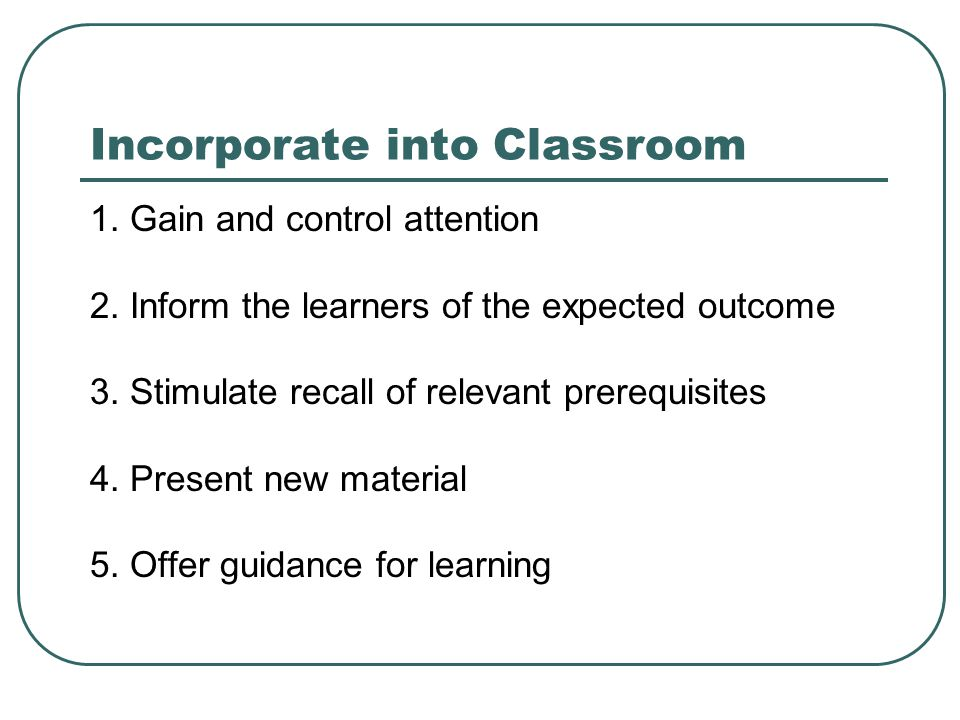 Incorporate into Classroom 1. Gain and control attention 2.