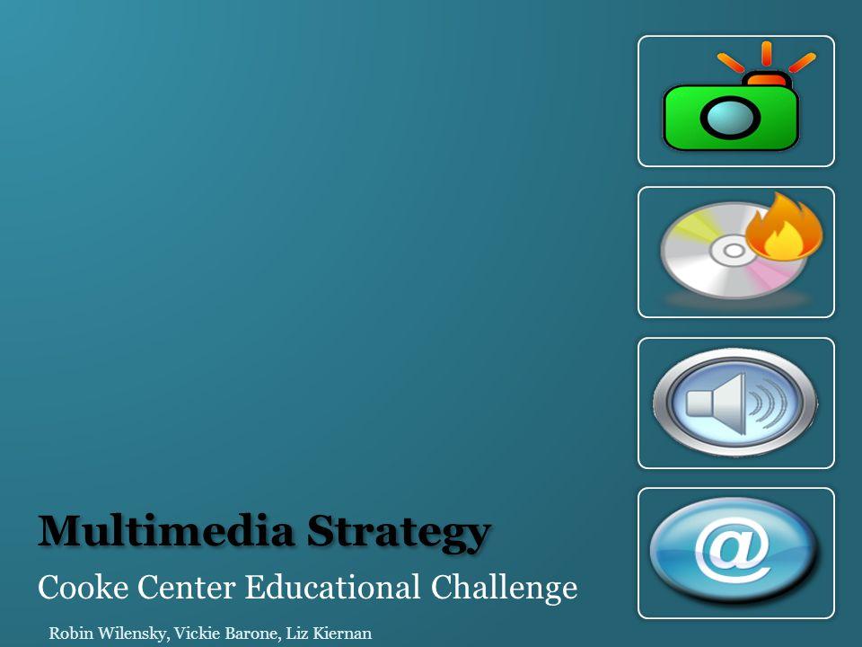 Multimedia Strategy Cooke Center Educational Challenge Robin Wilensky, Vickie Barone, Liz Kiernan