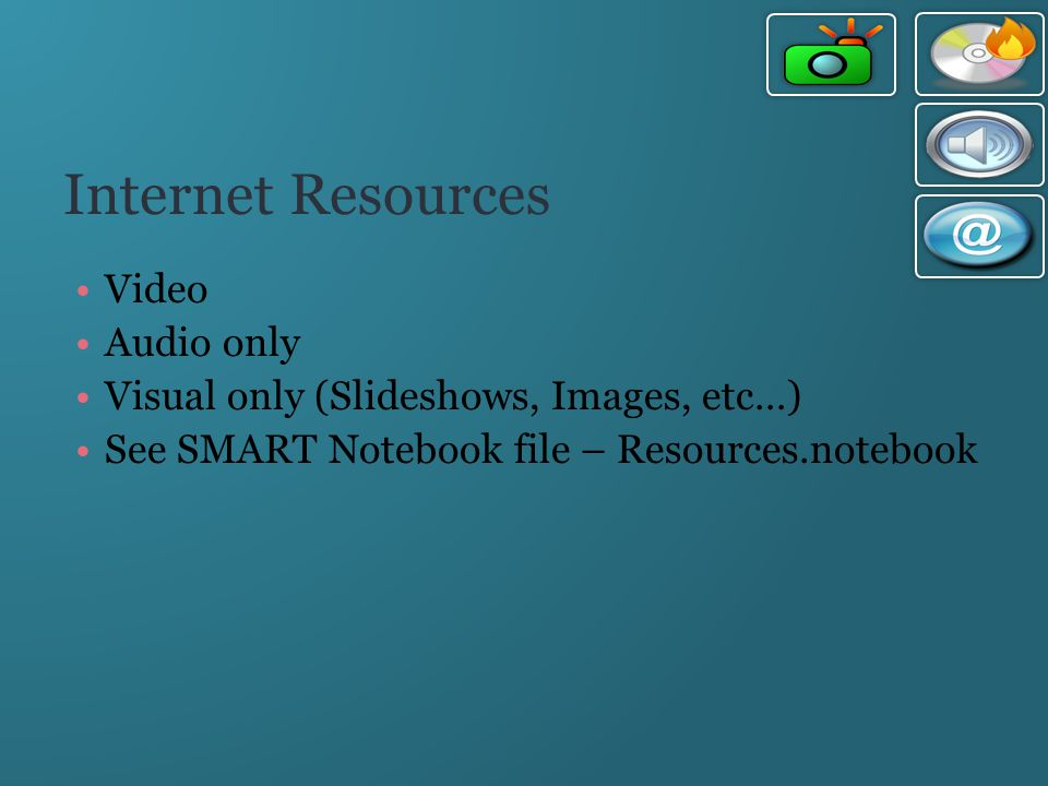 Internet Resources Video Audio only Visual only (Slideshows, Images, etc…) See SMART Notebook file – Resources.notebook