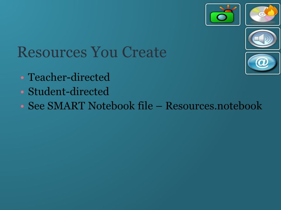 Resources You Create Teacher-directed Student-directed See SMART Notebook file – Resources.notebook