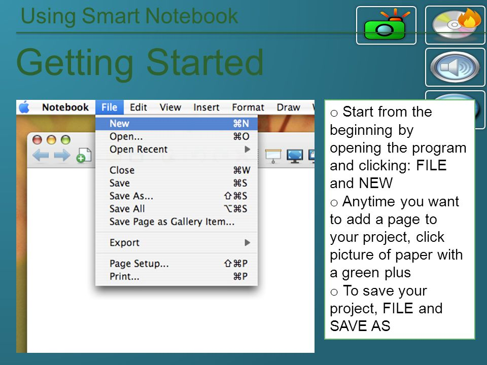 Using Smart Notebook Getting Started o Start from the beginning by opening the program and clicking: FILE and NEW o Anytime you want to add a page to your project, click picture of paper with a green plus o To save your project, FILE and SAVE AS