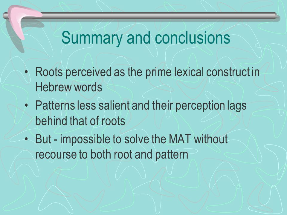 Summary and conclusions Roots perceived as the prime lexical construct in Hebrew words Patterns less salient and their perception lags behind that of roots But - impossible to solve the MAT without recourse to both root and pattern