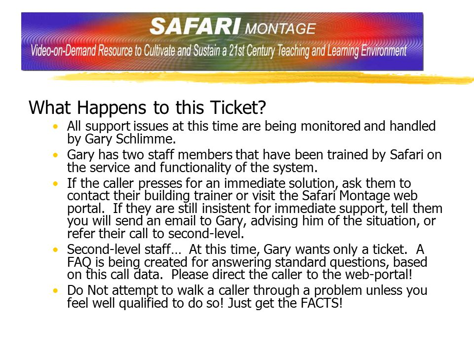 What Happens to this Ticket? All support issues at this time are being monitored and handled by Gary Schlimme. Gary has two staff members that have be