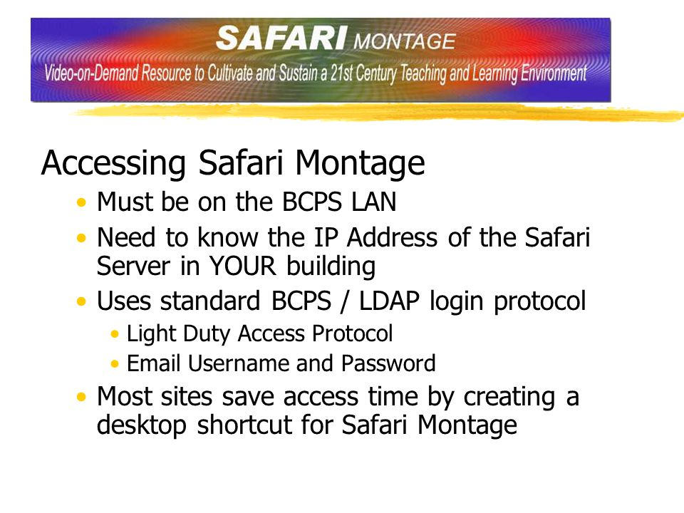 Accessing Safari Montage Must be on the BCPS LAN Need to know the IP Address of the Safari Server in YOUR building Uses standard BCPS / LDAP login protocol Light Duty Access Protocol Email Username and Password Most sites save access time by creating a desktop shortcut for Safari Montage
