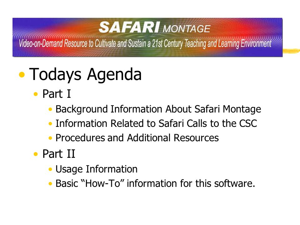 Todays Agenda Part I Background Information About Safari Montage Information Related to Safari Calls to the CSC Procedures and Additional Resources Part II Usage Information Basic How-To information for this software.