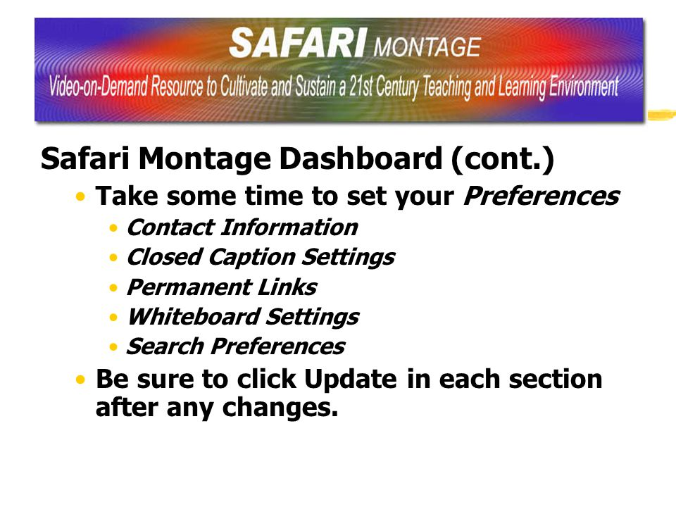 Safari Montage Dashboard (cont.) Take some time to set your Preferences Contact Information Closed Caption Settings Permanent Links Whiteboard Settings Search Preferences Be sure to click Update in each section after any changes.