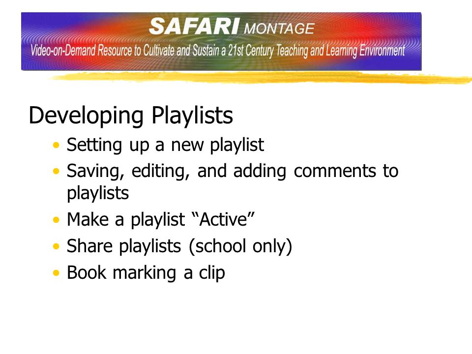 Developing Playlists Setting up a new playlist Saving, editing, and adding comments to playlists Make a playlist Active Share playlists (school only) Book marking a clip
