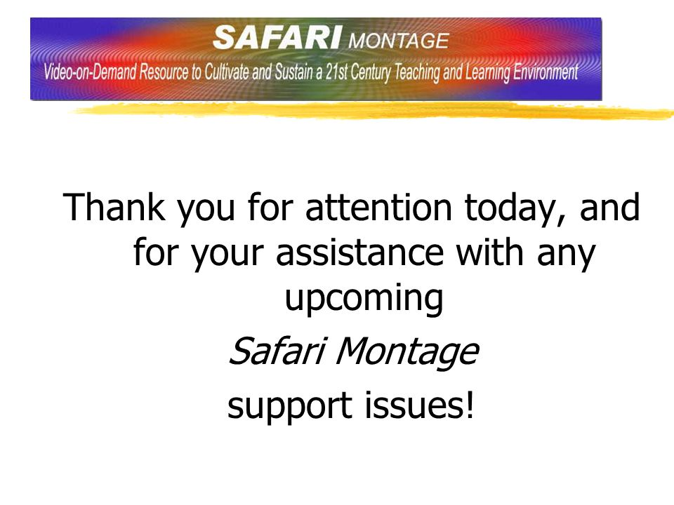 Thank you for attention today, and for your assistance with any upcoming Safari Montage support issues!
