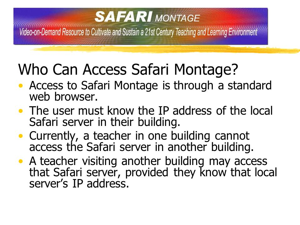 Who Can Access Safari Montage? Access to Safari Montage is through a standard web browser. The user must know the IP address of the local Safari serve