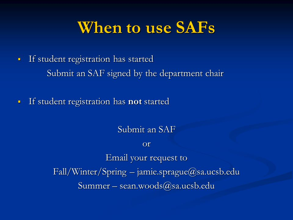 When to use SAFs  If student registration has started Submit an SAF signed by the department chair  If student registration has not started Submit an SAF or Email your request to Fall/Winter/Spring – jamie.sprague@sa.ucsb.edu Summer – sean.woods@sa.ucsb.edu