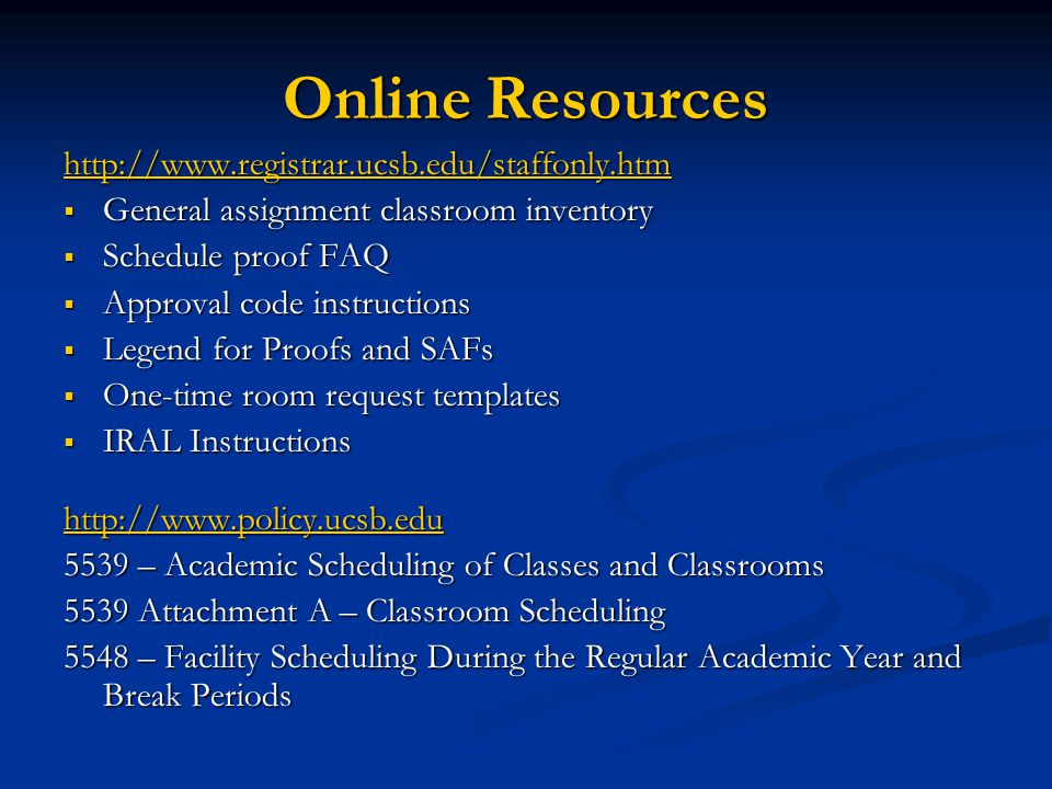 Online Resources http://www.registrar.ucsb.edu/staffonly.htm  General assignment classroom inventory  Schedule proof FAQ  Approval code instructions  Legend for Proofs and SAFs  One-time room request templates  IRAL Instructions http://www.policy.ucsb.edu 5539 – Academic Scheduling of Classes and Classrooms 5539 Attachment A – Classroom Scheduling 5548 – Facility Scheduling During the Regular Academic Year and Break Periods
