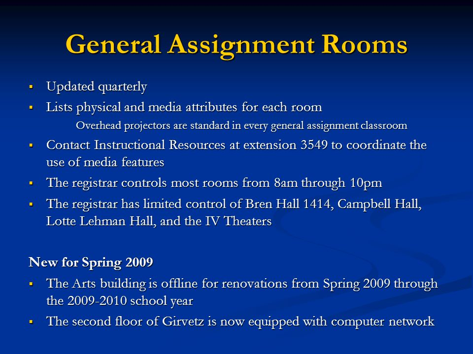 General Assignment Rooms  Updated quarterly  Lists physical and media attributes for each room Overhead projectors are standard in every general assignment classroom  Contact Instructional Resources at extension 3549 to coordinate the use of media features  The registrar controls most rooms from 8am through 10pm  The registrar has limited control of Bren Hall 1414, Campbell Hall, Lotte Lehman Hall, and the IV Theaters New for Spring 2009  The Arts building is offline for renovations from Spring 2009 through the 2009-2010 school year  The second floor of Girvetz is now equipped with computer network