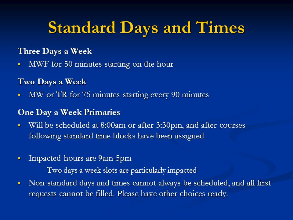 Standard Days and Times Three Days a Week  MWF for 50 minutes starting on the hour Two Days a Week  MW or TR for 75 minutes starting every 90 minutes One Day a Week Primaries  Will be scheduled at 8:00am or after 3:30pm, and after courses following standard time blocks have been assigned  Impacted hours are 9am-5pm Two days a week slots are particularly impacted  Non-standard days and times cannot always be scheduled, and all first requests cannot be filled.