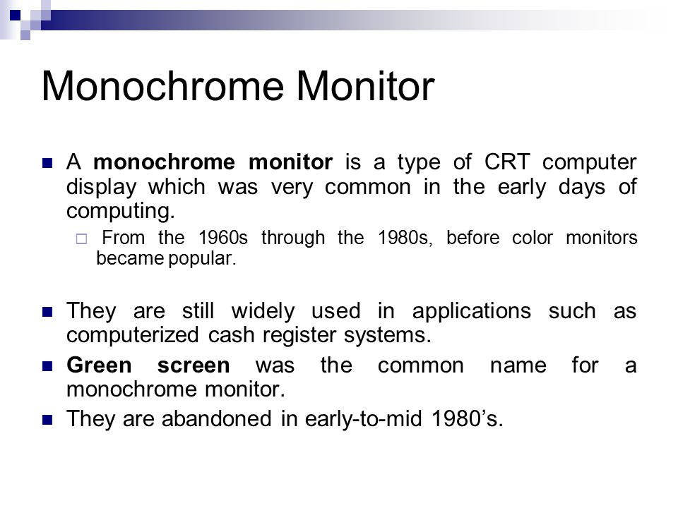 Monochrome Monitor A monochrome monitor is a type of CRT computer display which was very common in the early days of computing.  From the 1960s throu
