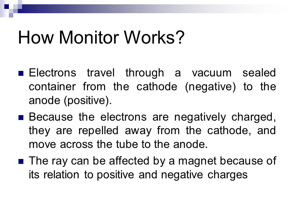 Electrons travel through a vacuum sealed container from the cathode (negative) to the anode (positive). Because the electrons are negatively charged,