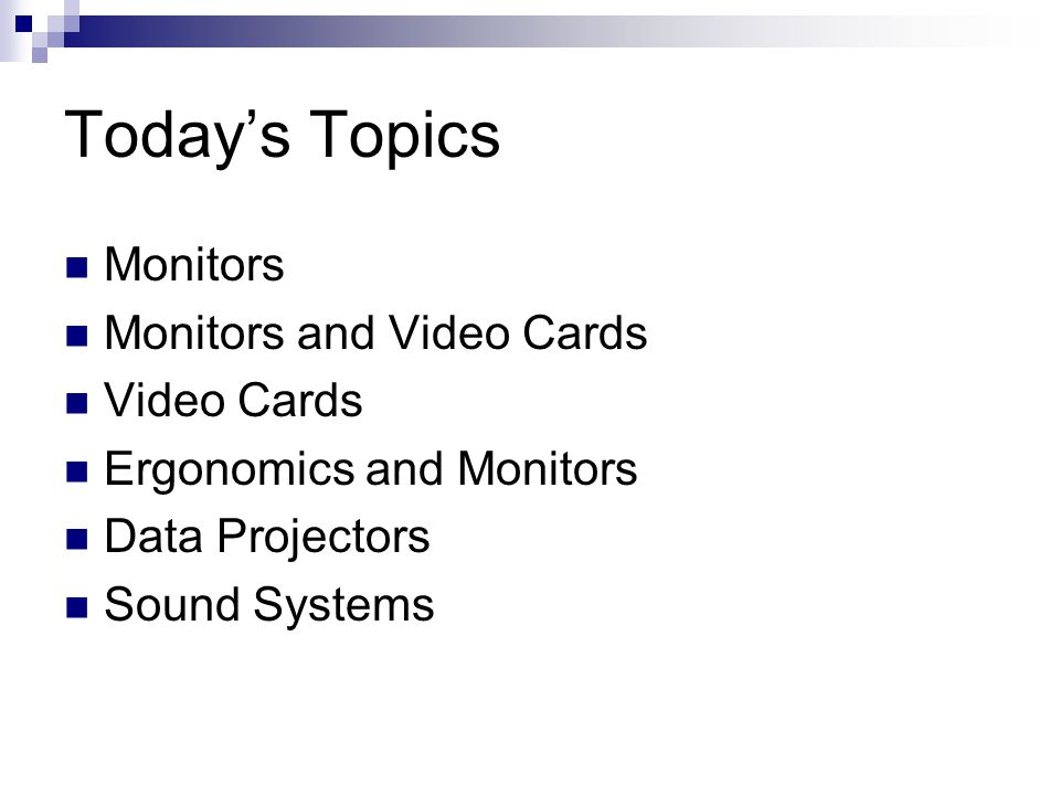 Today's Topics Monitors Monitors and Video Cards Video Cards Ergonomics and Monitors Data Projectors Sound Systems
