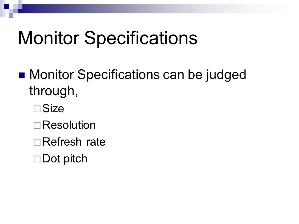 Monitor Specifications Monitor Specifications can be judged through,  Size  Resolution  Refresh rate  Dot pitch
