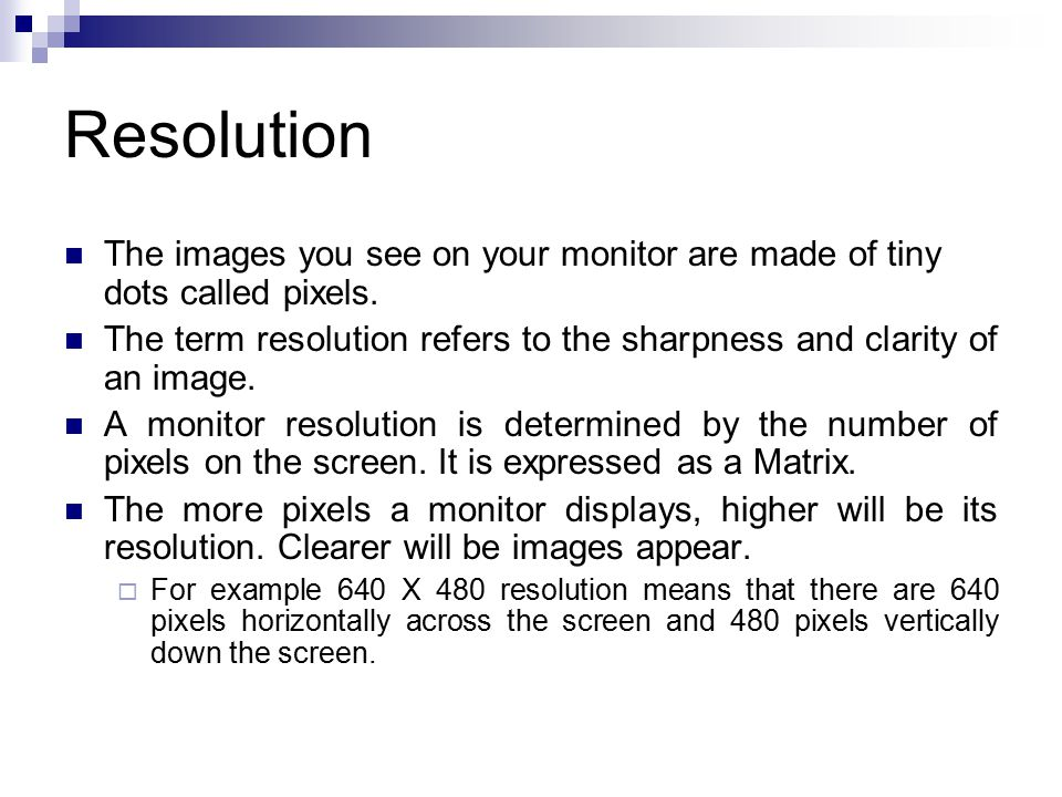 Resolution The images you see on your monitor are made of tiny dots called pixels. The term resolution refers to the sharpness and clarity of an image