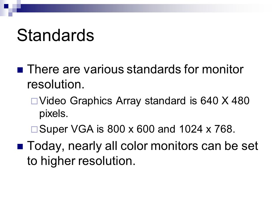 Standards There are various standards for monitor resolution.  Video Graphics Array standard is 640 X 480 pixels.  Super VGA is 800 x 600 and 1024 x