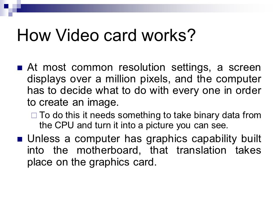 How Video card works? At most common resolution settings, a screen displays over a million pixels, and the computer has to decide what to do with ever