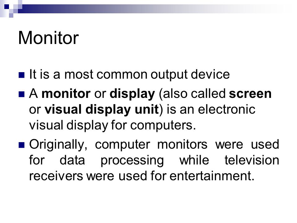 Monitor It is a most common output device A monitor or display (also called screen or visual display unit) is an electronic visual display for compute