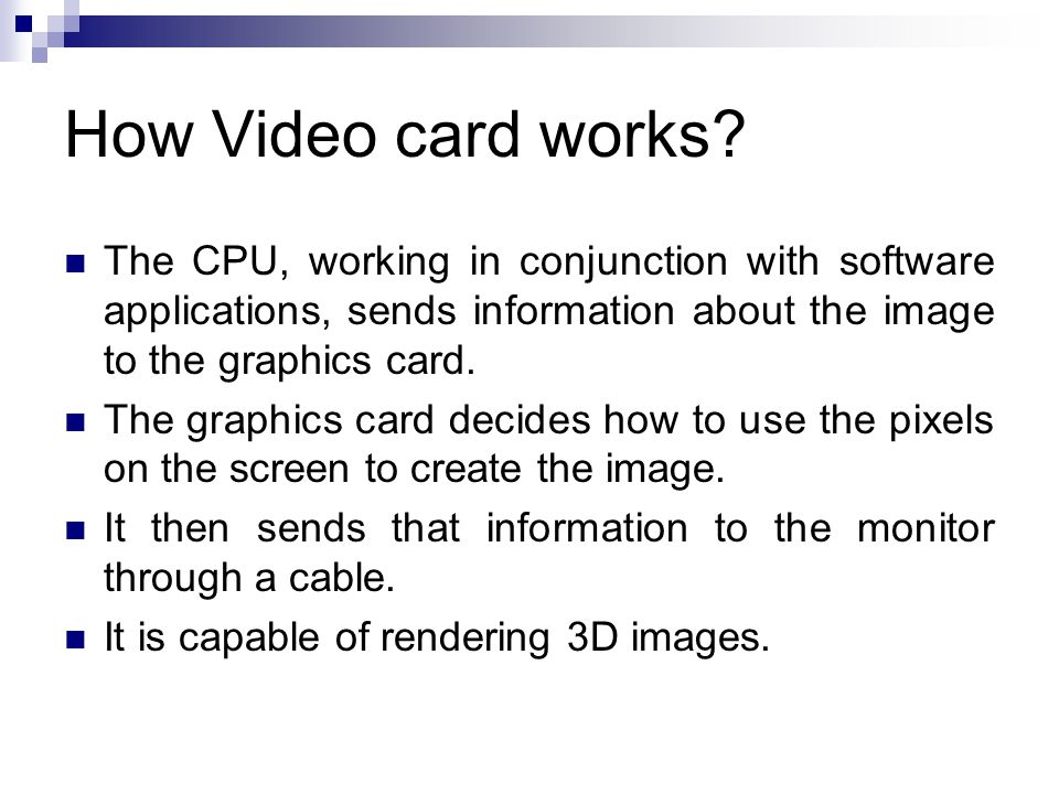 The CPU, working in conjunction with software applications, sends information about the image to the graphics card. The graphics card decides how to u