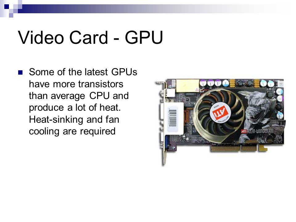 Video Card - GPU Some of the latest GPUs have more transistors than average CPU and produce a lot of heat. Heat-sinking and fan cooling are required