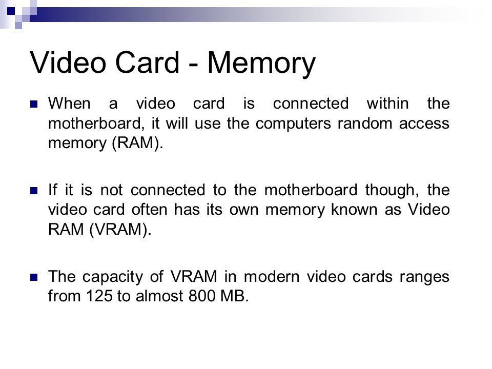 Video Card - Memory When a video card is connected within the motherboard, it will use the computers random access memory (RAM). If it is not connecte