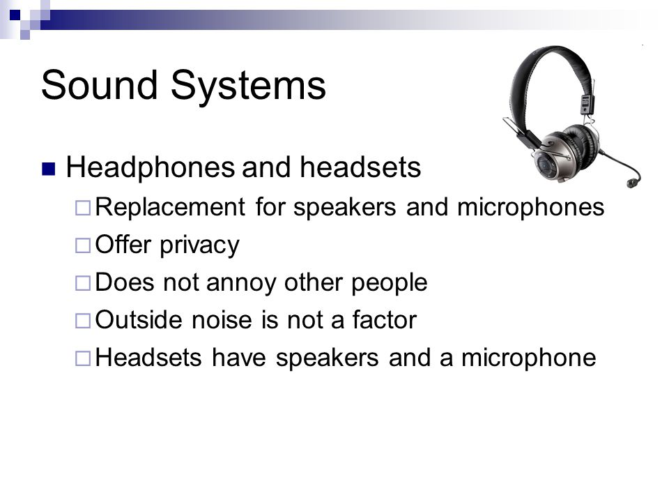Sound Systems Headphones and headsets  Replacement for speakers and microphones  Offer privacy  Does not annoy other people  Outside noise is not