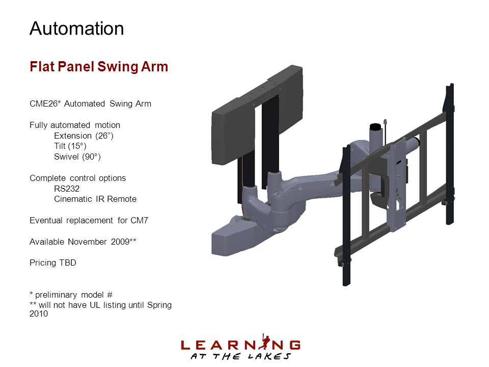 Flat Panel Swing Arm CME26* Automated Swing Arm Fully automated motion Extension (26 ) Tilt (15°) Swivel (90°) Complete control options RS232 Cinematic IR Remote Eventual replacement for CM7 Available November 2009** Pricing TBD * preliminary model # ** will not have UL listing until Spring 2010 Automation