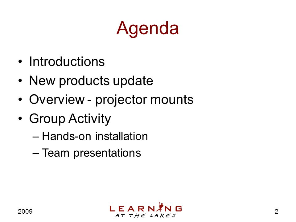 Agenda Introductions New products update Overview - projector mounts Group Activity –Hands-on installation –Team presentations 2009 2