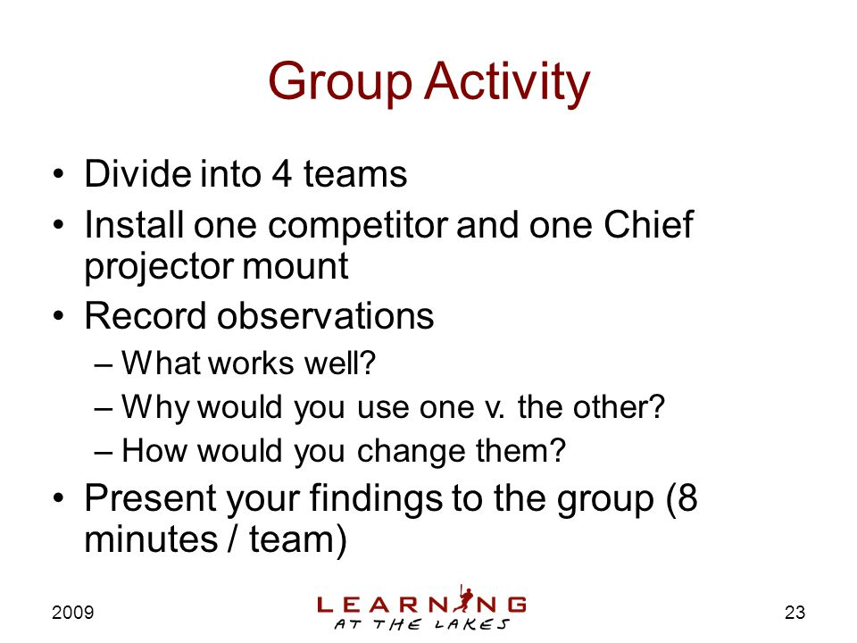 Group Activity Divide into 4 teams Install one competitor and one Chief projector mount Record observations –What works well.