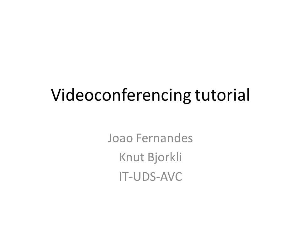 Videoconferencing tutorial Joao Fernandes Knut Bjorkli IT-UDS-AVC