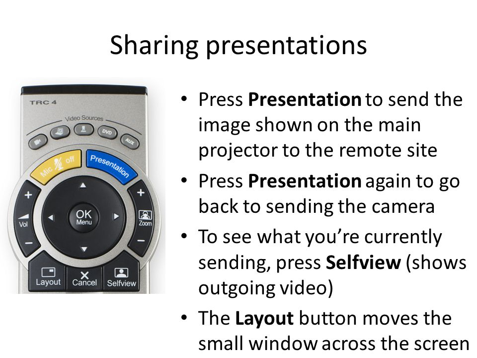 Sharing presentations Press Presentation to send the image shown on the main projector to the remote site Press Presentation again to go back to sending the camera To see what you're currently sending, press Selfview (shows outgoing video) The Layout button moves the small window across the screen