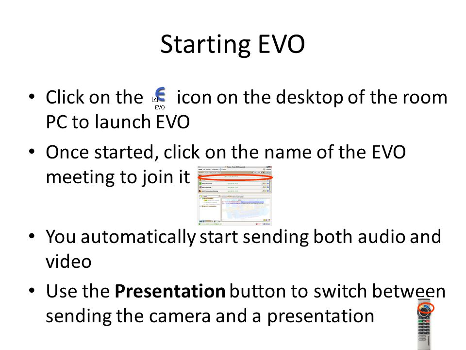 Starting EVO Click on the icon on the desktop of the room PC to launch EVO Once started, click on the name of the EVO meeting to join it You automatically start sending both audio and video Use the Presentation button to switch between sending the camera and a presentation