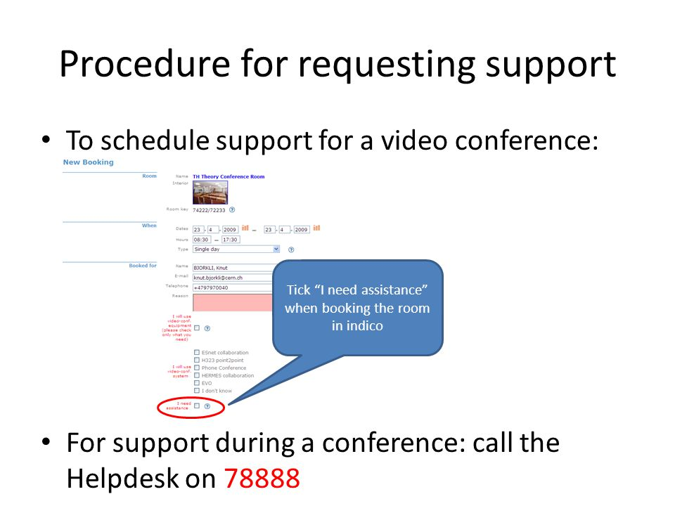 Procedure for requesting support To schedule support for a video conference: For support during a conference: call the Helpdesk on 78888 Tick I need assistance when booking the room in indico