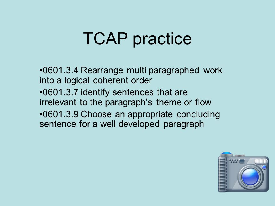 TCAP practice 0601.3.4 Rearrange multi paragraphed work into a logical coherent order 0601.3.7 identify sentences that are irrelevant to the paragraph's theme or flow 0601.3.9 Choose an appropriate concluding sentence for a well developed paragraph