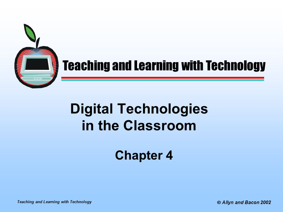 Teaching and Learning with Technology  Allyn and Bacon 2002 Digital Technologies in the Classroom Chapter 4 Teaching and Learning with Technology