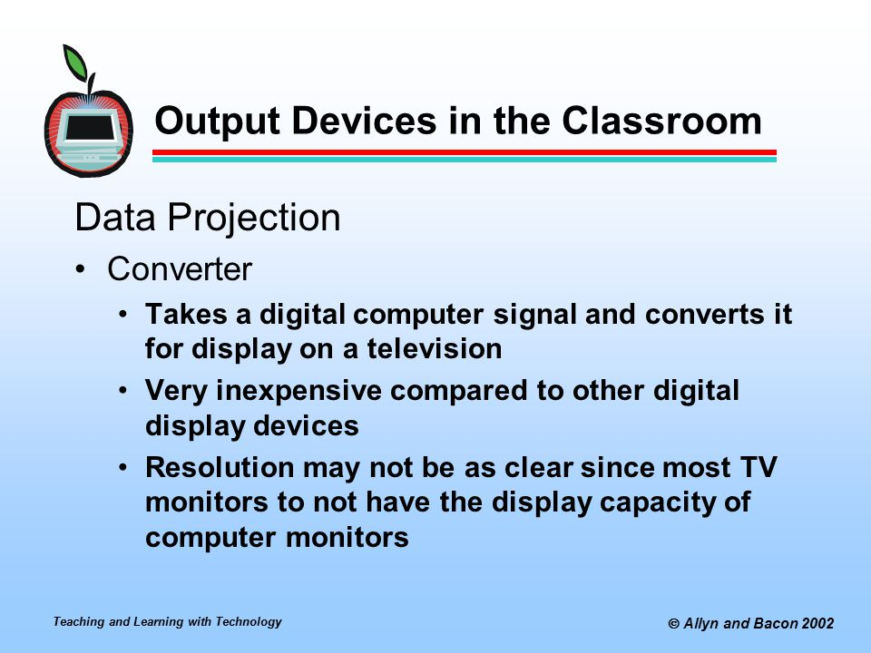 Teaching and Learning with Technology  Allyn and Bacon 2002 Output Devices in the Classroom Data Projection Converter Takes a digital computer signal and converts it for display on a television Very inexpensive compared to other digital display devices Resolution may not be as clear since most TV monitors to not have the display capacity of computer monitors