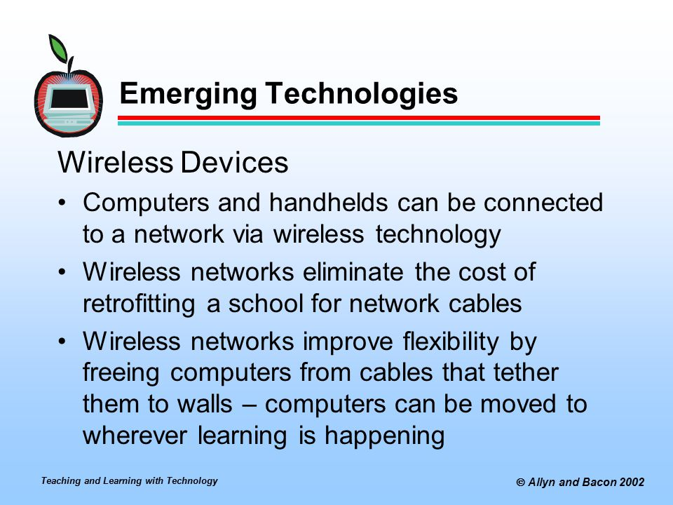 Teaching and Learning with Technology  Allyn and Bacon 2002 Emerging Technologies Wireless Devices Computers and handhelds can be connected to a network via wireless technology Wireless networks eliminate the cost of retrofitting a school for network cables Wireless networks improve flexibility by freeing computers from cables that tether them to walls – computers can be moved to wherever learning is happening