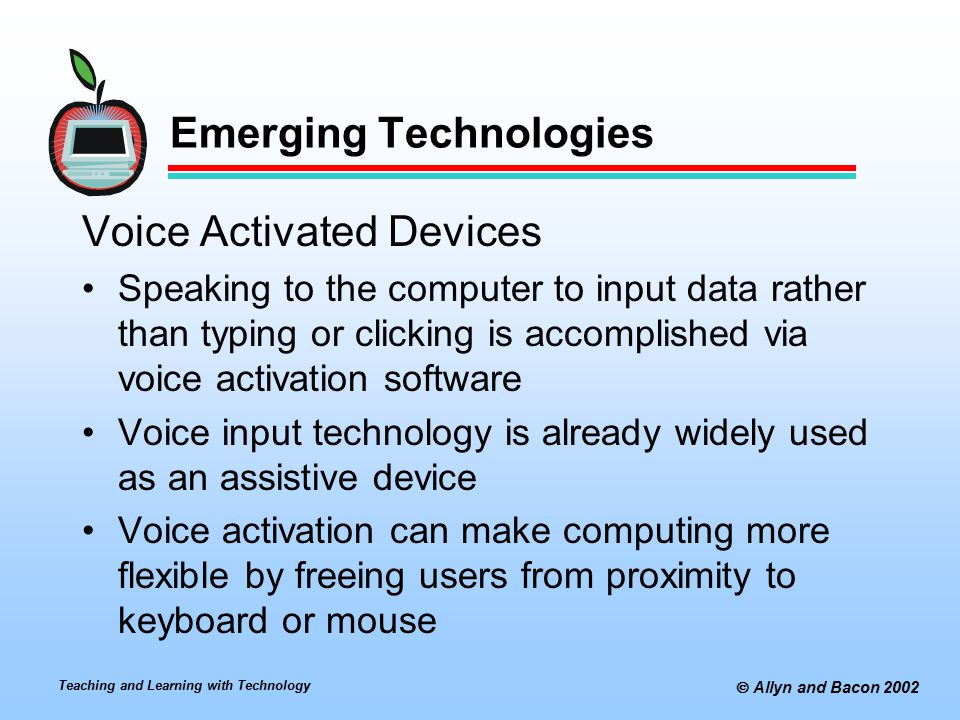 Teaching and Learning with Technology  Allyn and Bacon 2002 Emerging Technologies Voice Activated Devices Speaking to the computer to input data rather than typing or clicking is accomplished via voice activation software Voice input technology is already widely used as an assistive device Voice activation can make computing more flexible by freeing users from proximity to keyboard or mouse