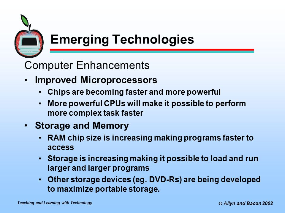 Teaching and Learning with Technology  Allyn and Bacon 2002 Emerging Technologies Computer Enhancements Improved Microprocessors Chips are becoming faster and more powerful More powerful CPUs will make it possible to perform more complex task faster Storage and Memory RAM chip size is increasing making programs faster to access Storage is increasing making it possible to load and run larger and larger programs Other storage devices (eg.