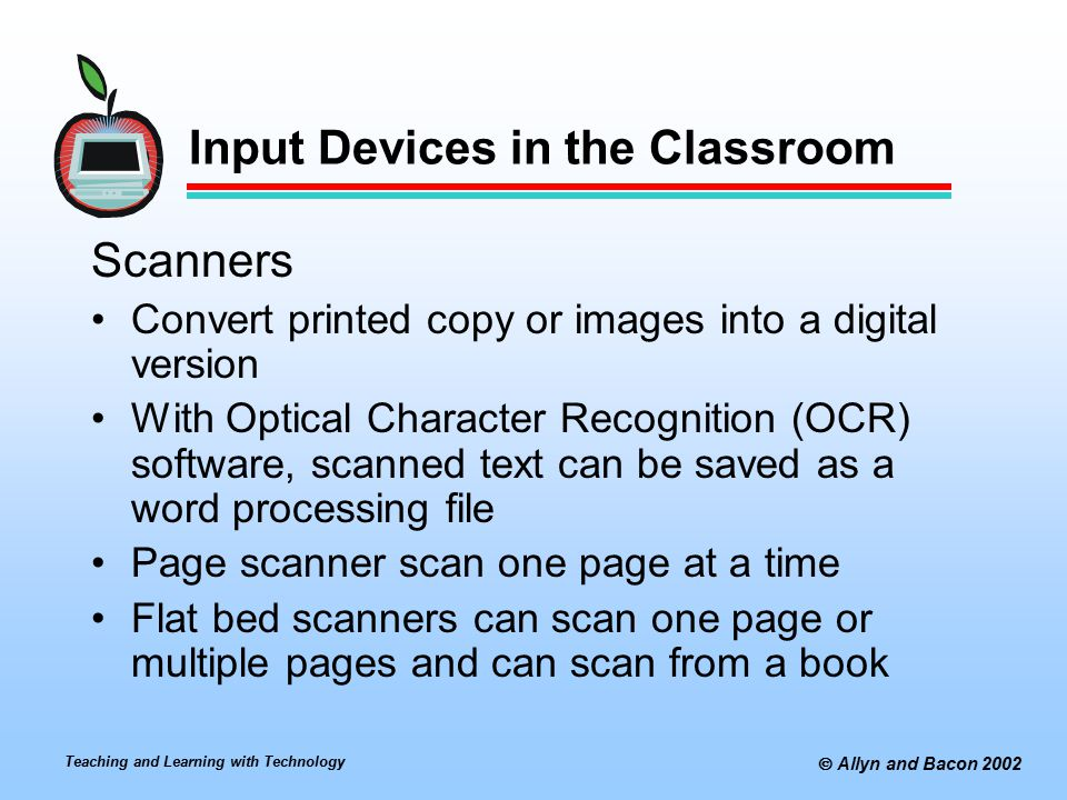  Allyn and Bacon 2002 Input Devices in the Classroom Scanners Convert printed copy or images into a digital version With Optical Character Recognitio