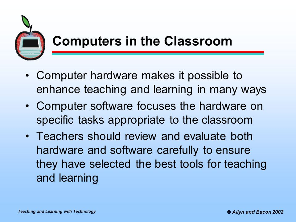 Teaching and Learning with Technology  Allyn and Bacon 2002 Computers in the Classroom Computer hardware makes it possible to enhance teaching and learning in many ways Computer software focuses the hardware on specific tasks appropriate to the classroom Teachers should review and evaluate both hardware and software carefully to ensure they have selected the best tools for teaching and learning