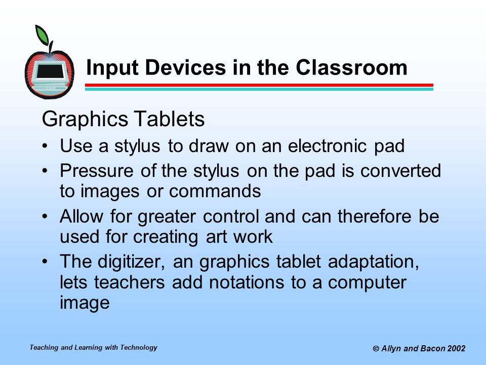 Teaching and Learning with Technology  Allyn and Bacon 2002 Input Devices in the Classroom Graphics Tablets Use a stylus to draw on an electronic pad