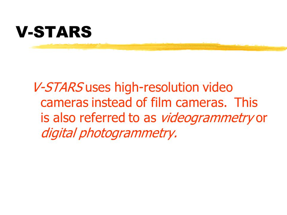 V-STARS V-STARS uses high-resolution video cameras instead of film cameras. This is also referred to as videogrammetry or digital photogrammetry.