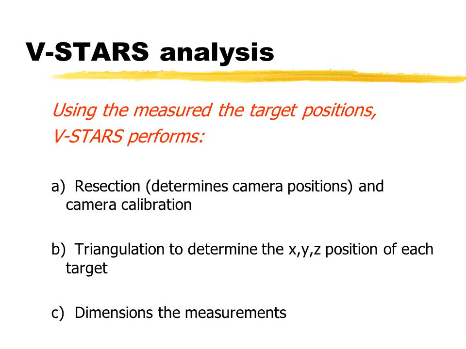 V-STARS analysis Using the measured the target positions, V-STARS performs: a)Resection (determines camera positions) and camera calibration b)Triangulation to determine the x,y,z position of each target c) Dimensions the measurements